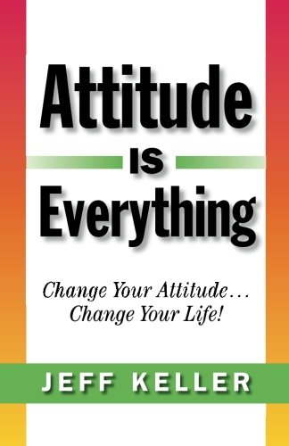 Attitude Is Everything: Change Your Attitude... Change Your Life!